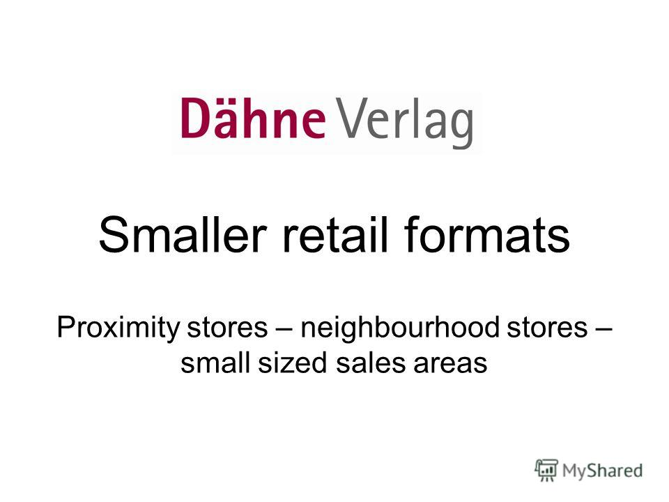 Smaller retail formats Proximity stores – neighbourhood stores – small sized sales areas