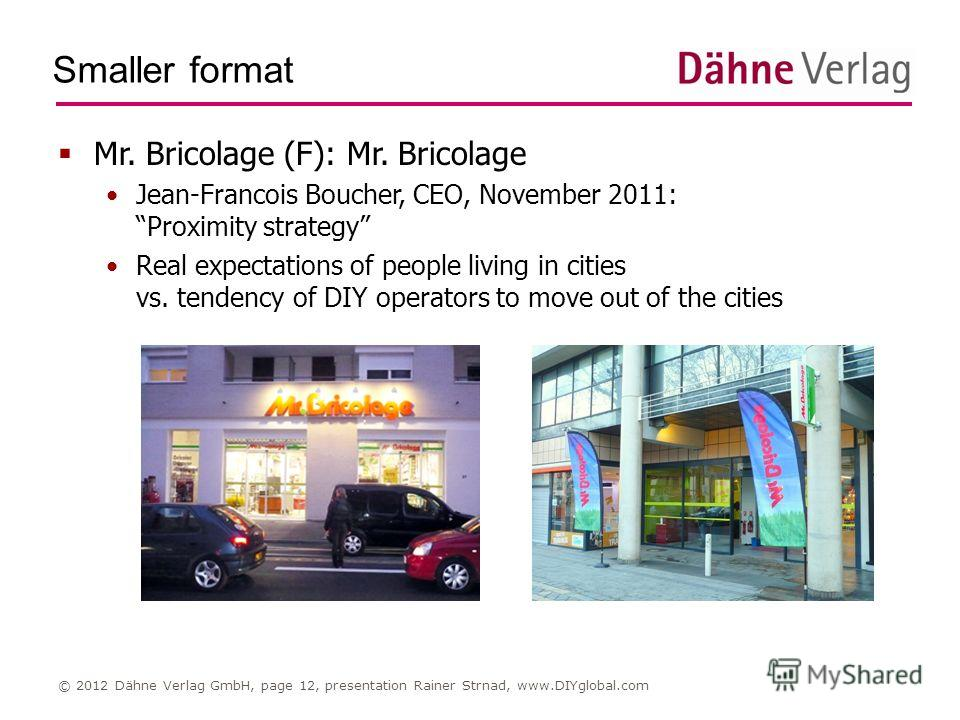Smaller format © 2012 Dähne Verlag GmbH, page 12, presentation Rainer Strnad, www.DIYglobal.com Mr. Bricolage (F): Mr. Bricolage Jean-Francois Boucher, CEO, November 2011: Proximity strategy Real expectations of people living in cities vs. tendency o