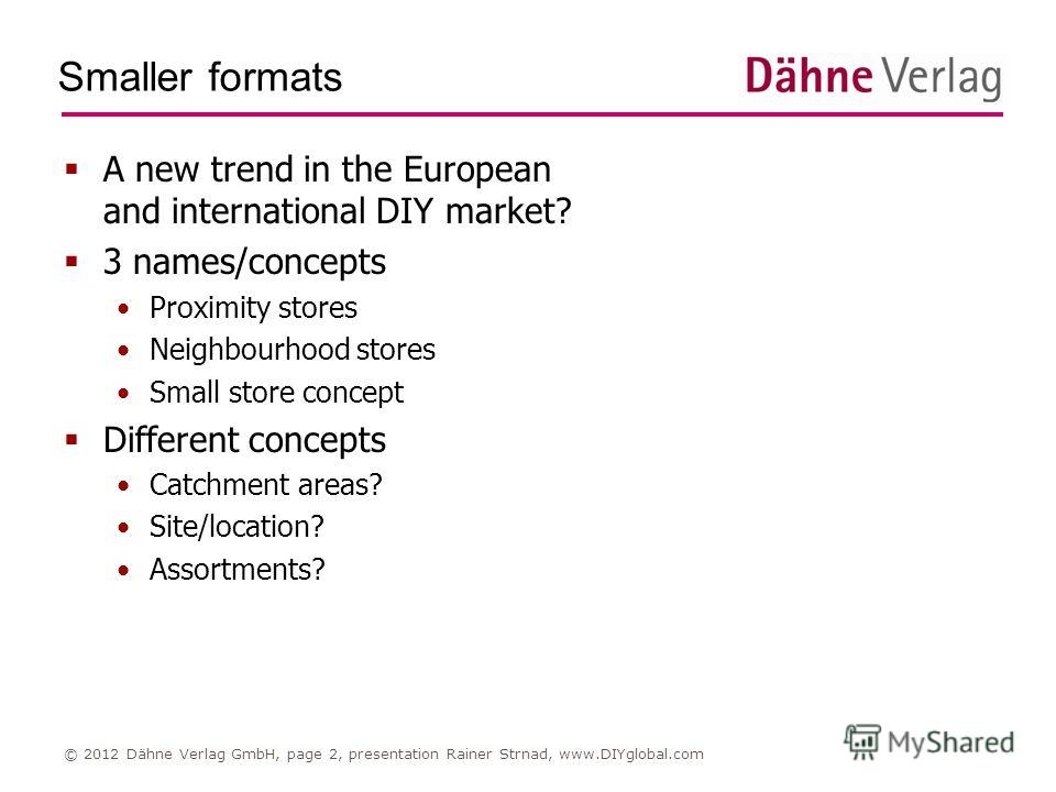 Smaller formats © 2012 Dähne Verlag GmbH, page 2, presentation Rainer Strnad, www.DIYglobal.com A new trend in the European and international DIY market? 3 names/concepts Proximity stores Neighbourhood stores Small store concept Different concepts Ca