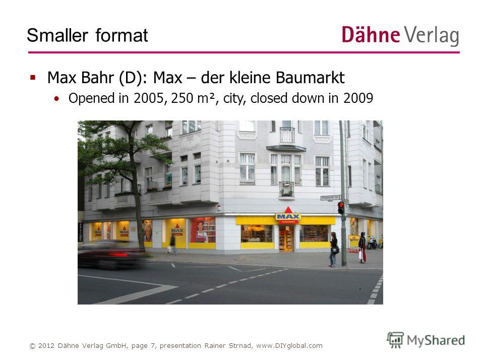Smaller format © 2012 Dähne Verlag GmbH, page 7, presentation Rainer Strnad, www.DIYglobal.com Max Bahr (D): Max – der kleine Baumarkt Opened in 2005, 250 m², city, closed down in 2009