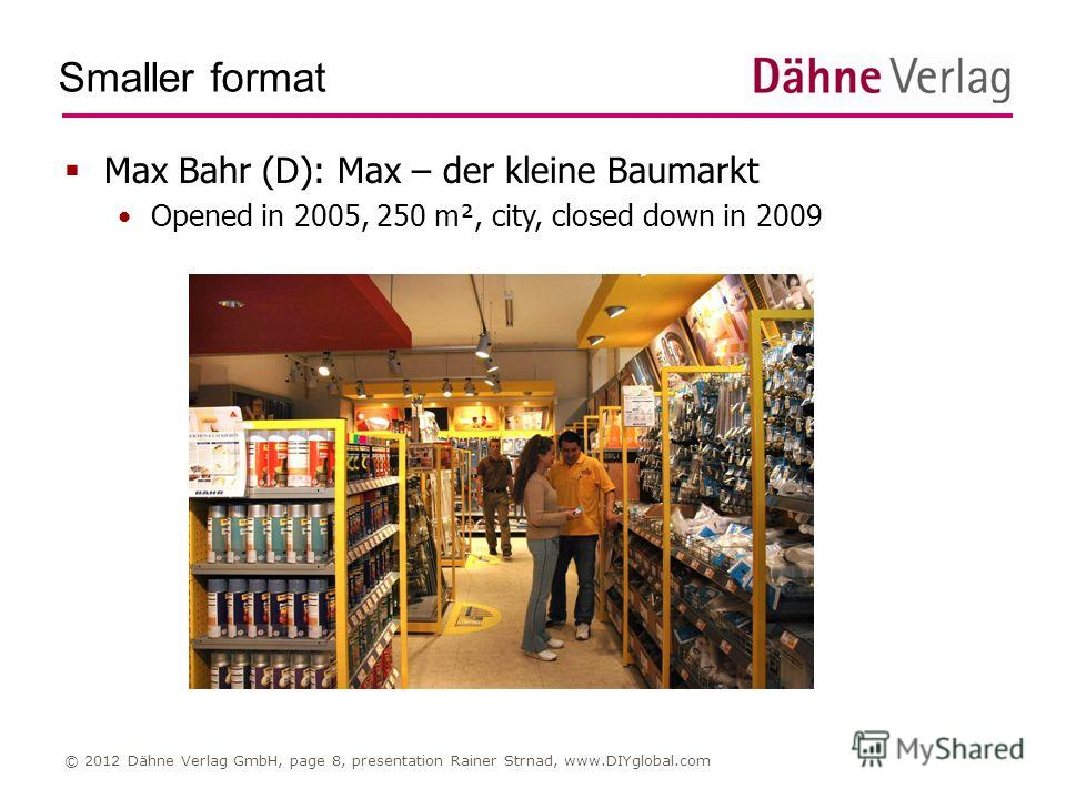 Smaller format © 2012 Dähne Verlag GmbH, page 8, presentation Rainer Strnad, www.DIYglobal.com Max Bahr (D): Max – der kleine Baumarkt Opened in 2005, 250 m², city, closed down in 2009