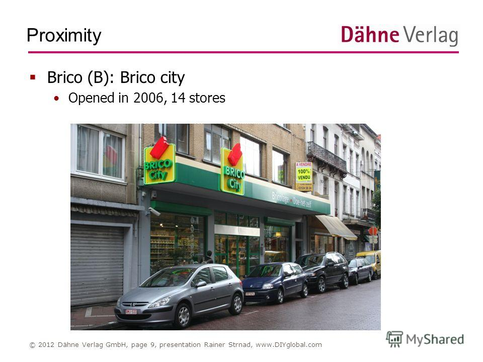 Proximity © 2012 Dähne Verlag GmbH, page 9, presentation Rainer Strnad, www.DIYglobal.com Brico (B): Brico city Opened in 2006, 14 stores