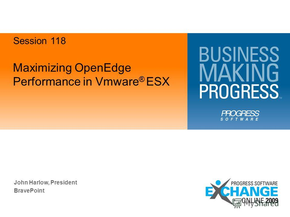 Maximizing OpenEdge Performance in Vmware ® ESX John Harlow, President BravePoint Session 118