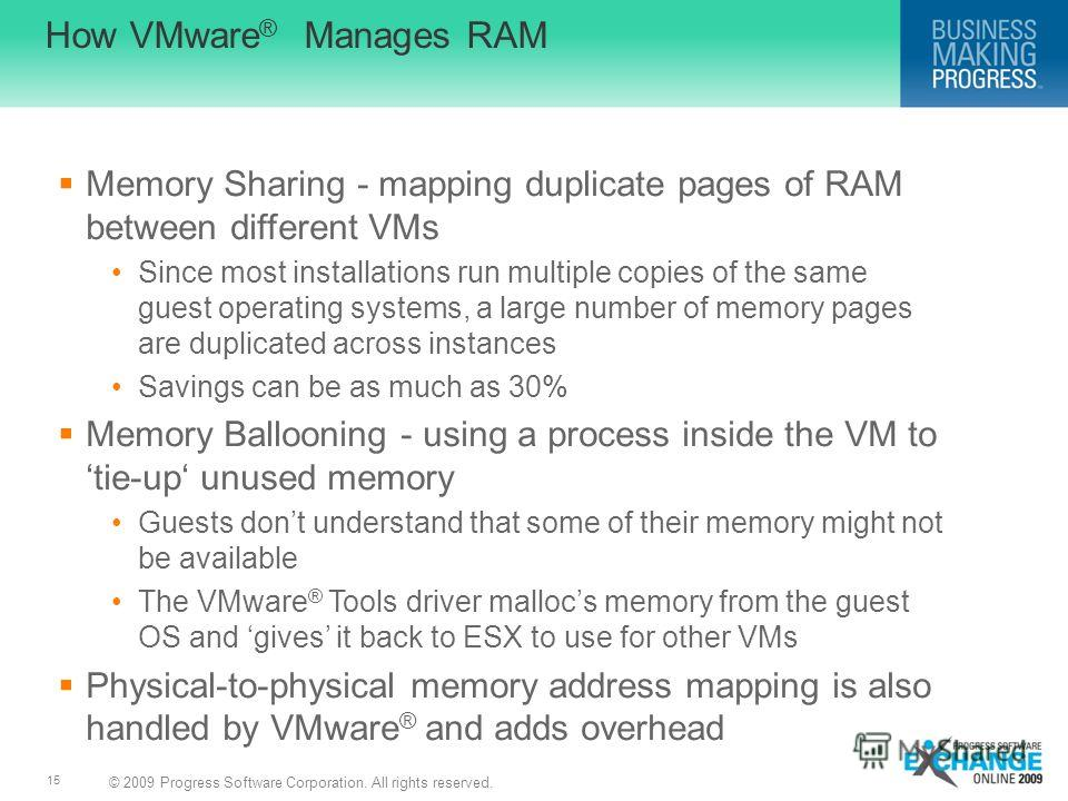 © 2009 Progress Software Corporation. All rights reserved. 15 How VMware ® Manages RAM Memory Sharing - mapping duplicate pages of RAM between different VMs Since most installations run multiple copies of the same guest operating systems, a large num
