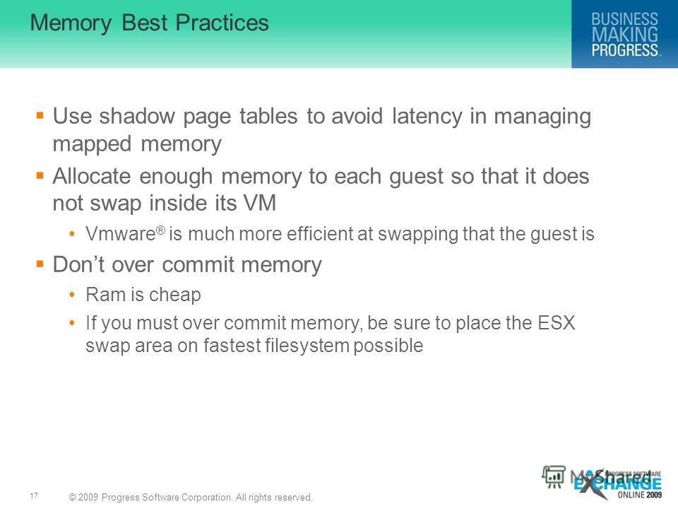 © 2009 Progress Software Corporation. All rights reserved. 17 Memory Best Practices Use shadow page tables to avoid latency in managing mapped memory Allocate enough memory to each guest so that it does not swap inside its VM Vmware ® is much more ef