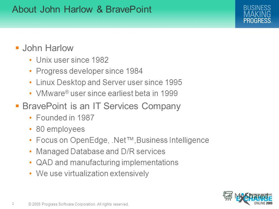 © 2009 Progress Software Corporation. All rights reserved. 2 About John Harlow & BravePoint John Harlow Unix user since 1982 Progress developer since 1984 Linux Desktop and Server user since 1995 VMware ® user since earliest beta in 1999 BravePoint i
