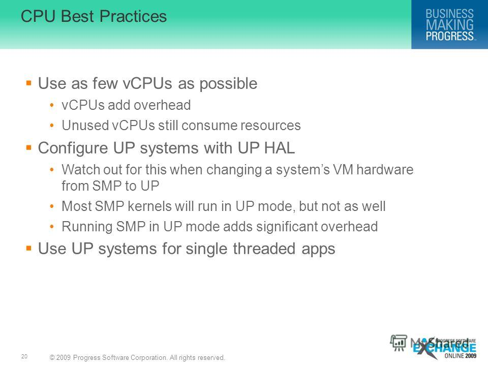 © 2009 Progress Software Corporation. All rights reserved. 20 CPU Best Practices Use as few vCPUs as possible vCPUs add overhead Unused vCPUs still consume resources Configure UP systems with UP HAL Watch out for this when changing a systems VM hardw