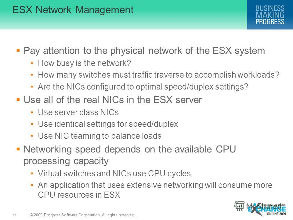 © 2009 Progress Software Corporation. All rights reserved. 22 ESX Network Management Pay attention to the physical network of the ESX system How busy is the network? How many switches must traffic traverse to accomplish workloads? Are the NICs config