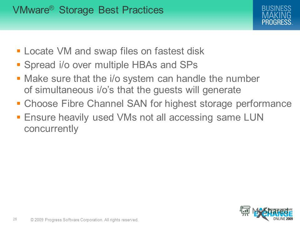 © 2009 Progress Software Corporation. All rights reserved. 25 VMware ® Storage Best Practices Locate VM and swap files on fastest disk Spread i/o over multiple HBAs and SPs Make sure that the i/o system can handle the number of simultaneous i/os that