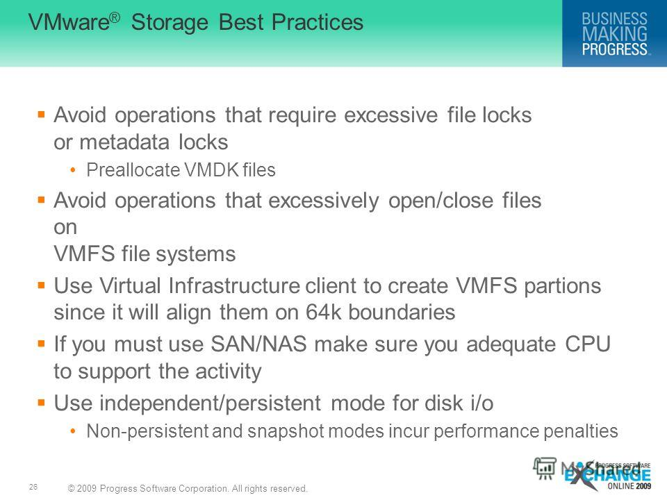 © 2009 Progress Software Corporation. All rights reserved. 26 VMware ® Storage Best Practices Avoid operations that require excessive file locks or metadata locks Preallocate VMDK files Avoid operations that excessively open/close files on VMFS file