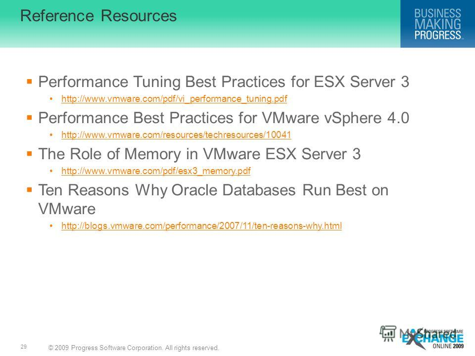 © 2009 Progress Software Corporation. All rights reserved. 29 Reference Resources Performance Tuning Best Practices for ESX Server 3 http://www.vmware.com/pdf/vi_performance_tuning.pdf Performance Best Practices for VMware vSphere 4.0 http://www.vmwa