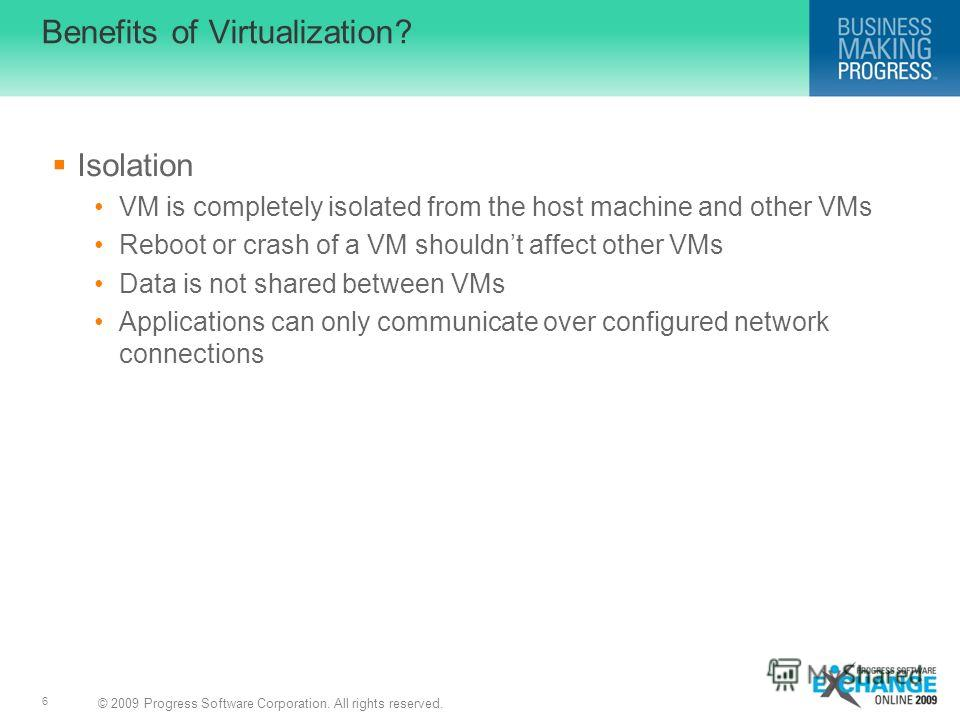 © 2009 Progress Software Corporation. All rights reserved. 6 Benefits of Virtualization? Isolation VM is completely isolated from the host machine and other VMs Reboot or crash of a VM shouldnt affect other VMs Data is not shared between VMs Applicat