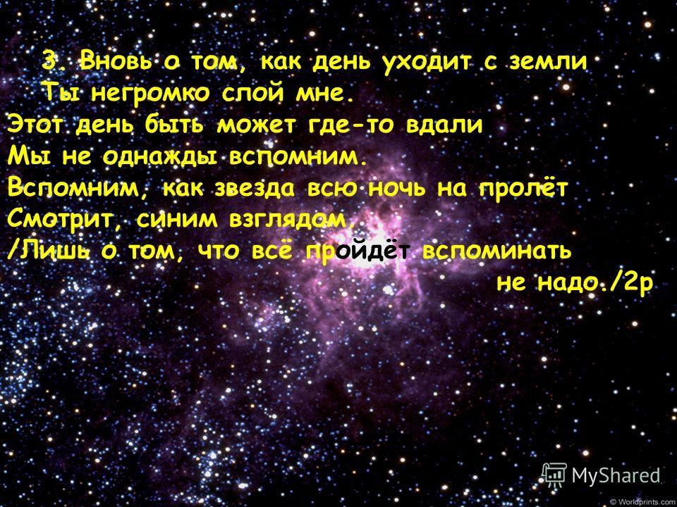 3. Вновь о том, как день уходит с земли Ты негромко спой мне. Этот день быть может где-то вдали Мы не однажды вспомним. Вспомним, как звезда всю ночь на пролёт Смотрит, синим взглядом. /Лишь о том, что всё пройдёт вспоминать не надо./2 р