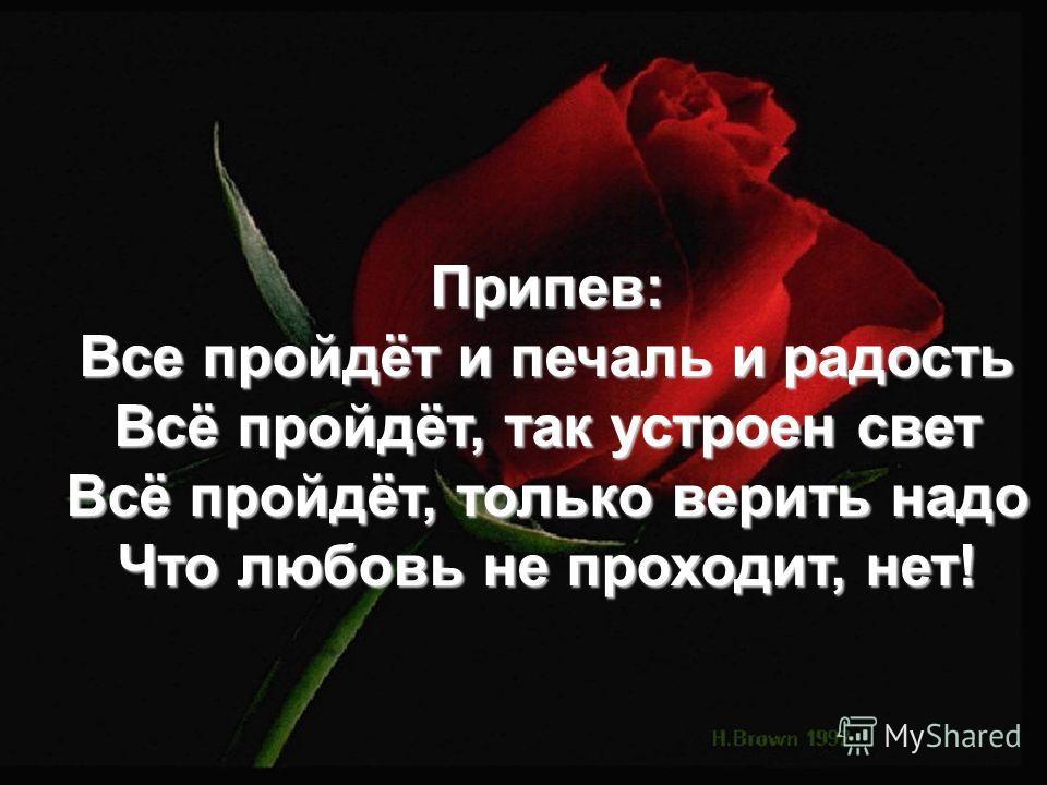 Припев: Все пройдёт и печаль и радость Всё пройдёт, так устроен свет Всё пройдёт, только верить надо Что любовь не проходит, нет!