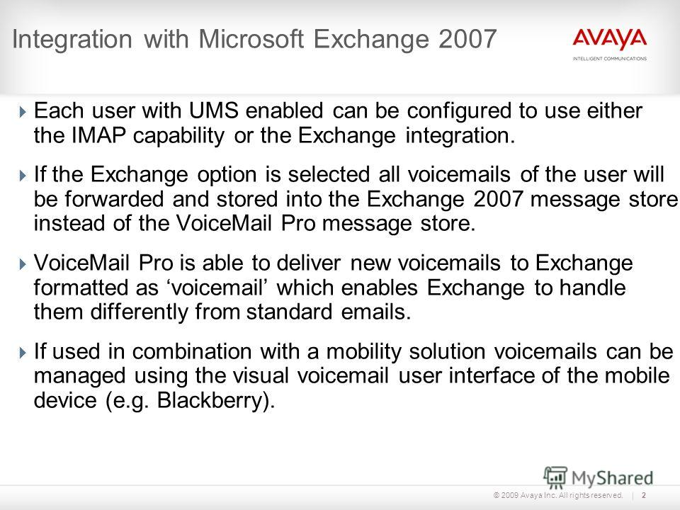 © 2009 Avaya Inc. All rights reserved.2 Integration with Microsoft Exchange 2007 Each user with UMS enabled can be configured to use either the IMAP capability or the Exchange integration. If the Exchange option is selected all voicemails of the user