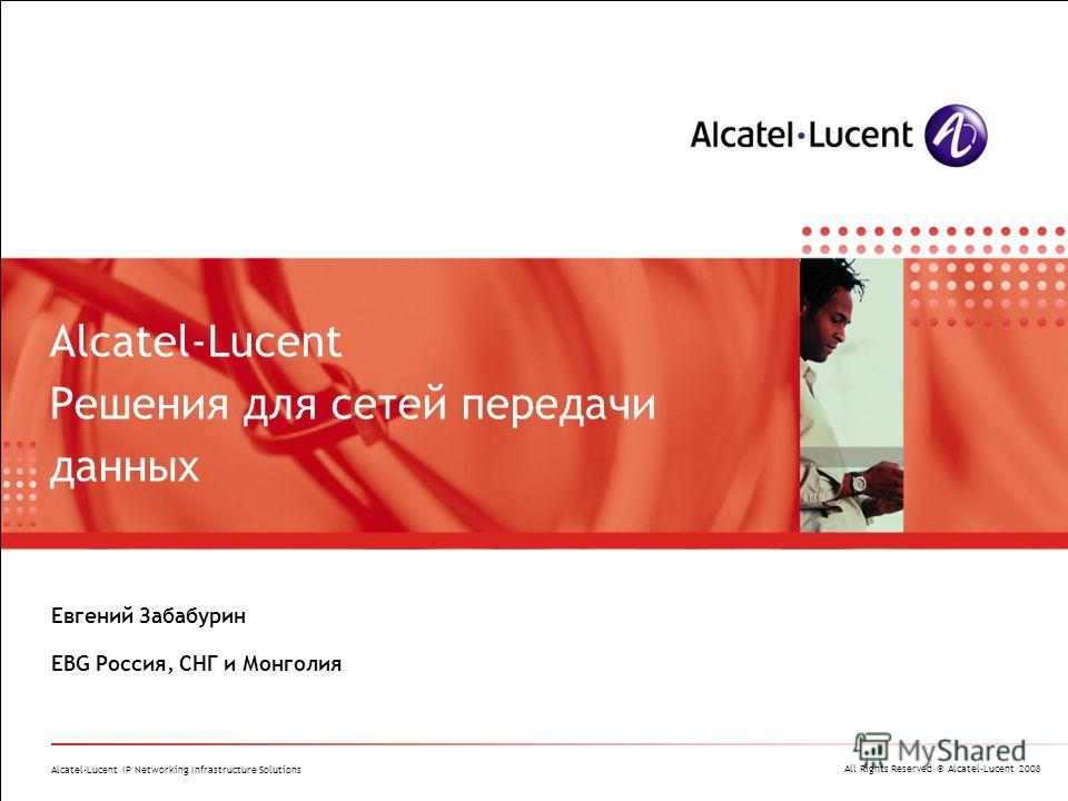 All Rights Reserved © Alcatel-Lucent 2008 Alcatel-Lucent IP Networking Infrastructure Solutions Евгений Забабурин EBG Россия, СНГ и Монголия Alcatel-Lucent Решения для сетей передачи данных