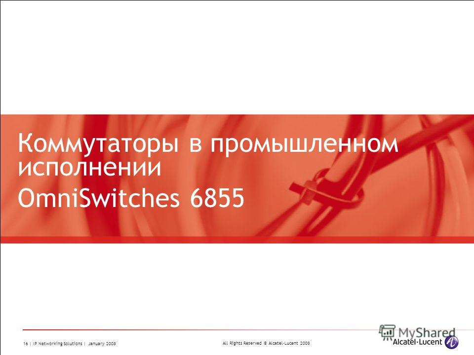 All Rights Reserved © Alcatel-Lucent 2008 16 | IP Networking Solutions | January 2008 Коммутаторы в промышленном исполнении OmniSwitches 6855