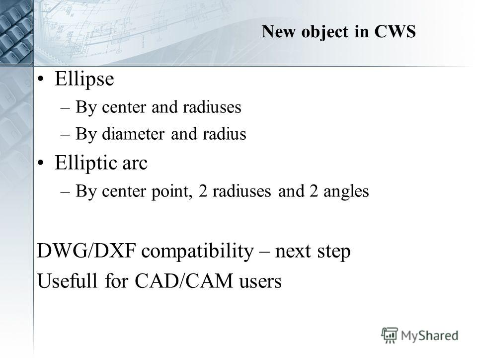 New object in CWS Ellipse –By center and radiuses –By diameter and radius Elliptic arc –By center point, 2 radiuses and 2 angles DWG/DXF compatibility – next step Usefull for CAD/CAM users