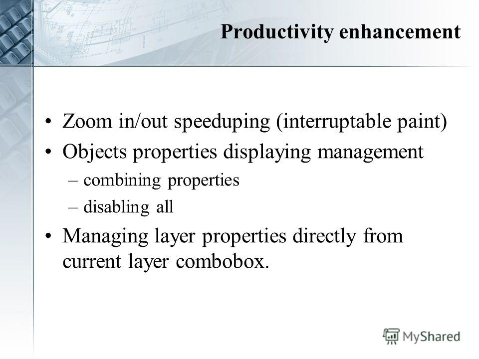 Productivity enhancement Zoom in/out speeduping (interruptable paint) Objects properties displaying management –combining properties –disabling all Managing layer properties directly from current layer combobox.