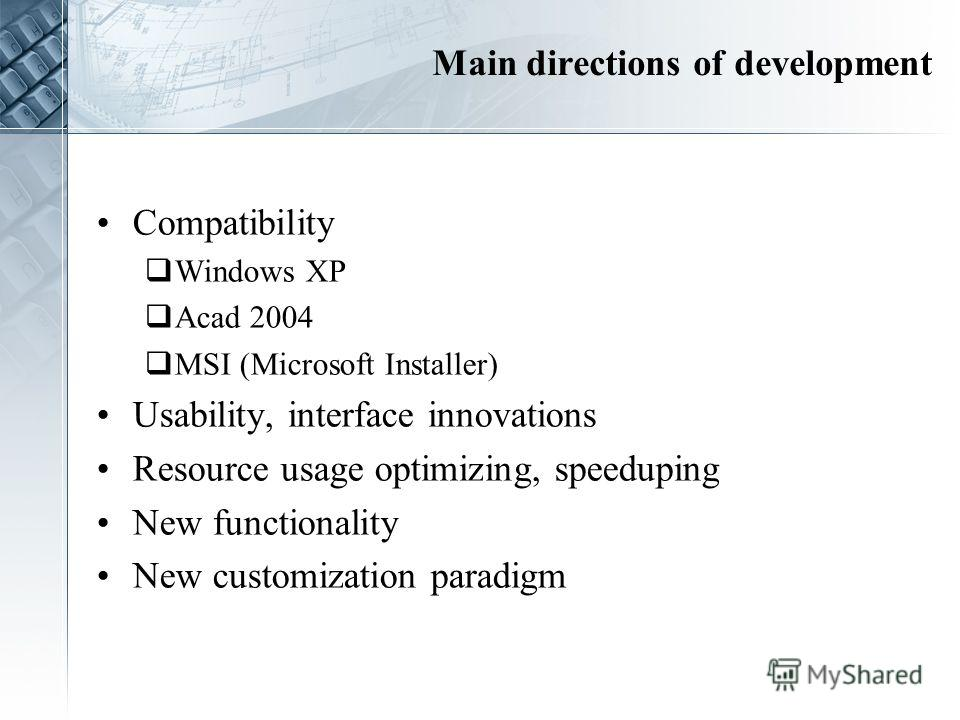 Main directions of development Compatibility Windows XP Acad 2004 MSI (Microsoft Installer) Usability, interface innovations Resource usage optimizing, speeduping New functionality New customization paradigm