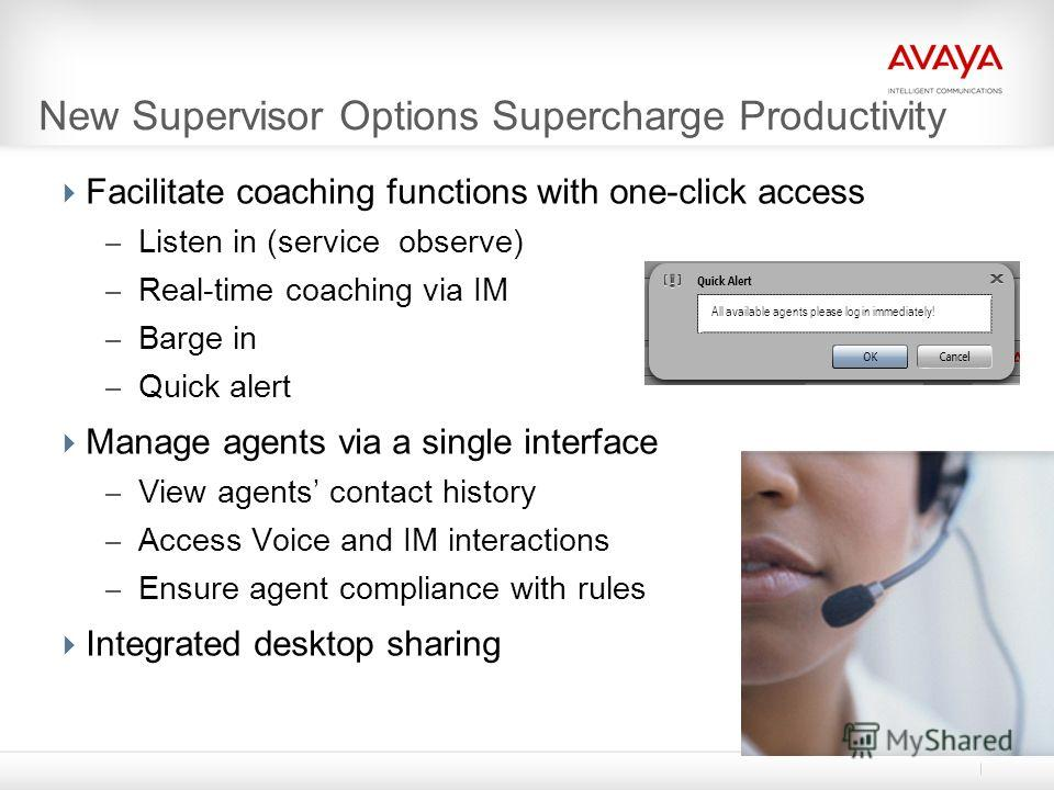 New Supervisor Options Supercharge Productivity Facilitate coaching functions with one-click access – Listen in (service observe) – Real-time coaching via IM – Barge in – Quick alert Manage agents via a single interface – View agents contact history