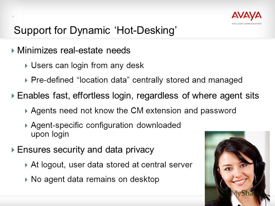 . Support for Dynamic Hot-Desking Minimizes real-estate needs Users can login from any desk Pre-defined location data centrally stored and managed Enables fast, effortless login, regardless of where agent sits Agents need not know the CM extension an