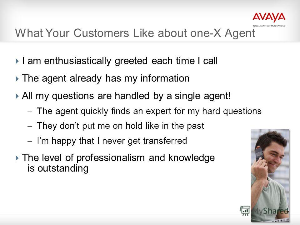 4 What Your Customers Like about one-X Agent I am enthusiastically greeted each time I call The agent already has my information All my questions are handled by a single agent! – The agent quickly finds an expert for my hard questions – They dont put