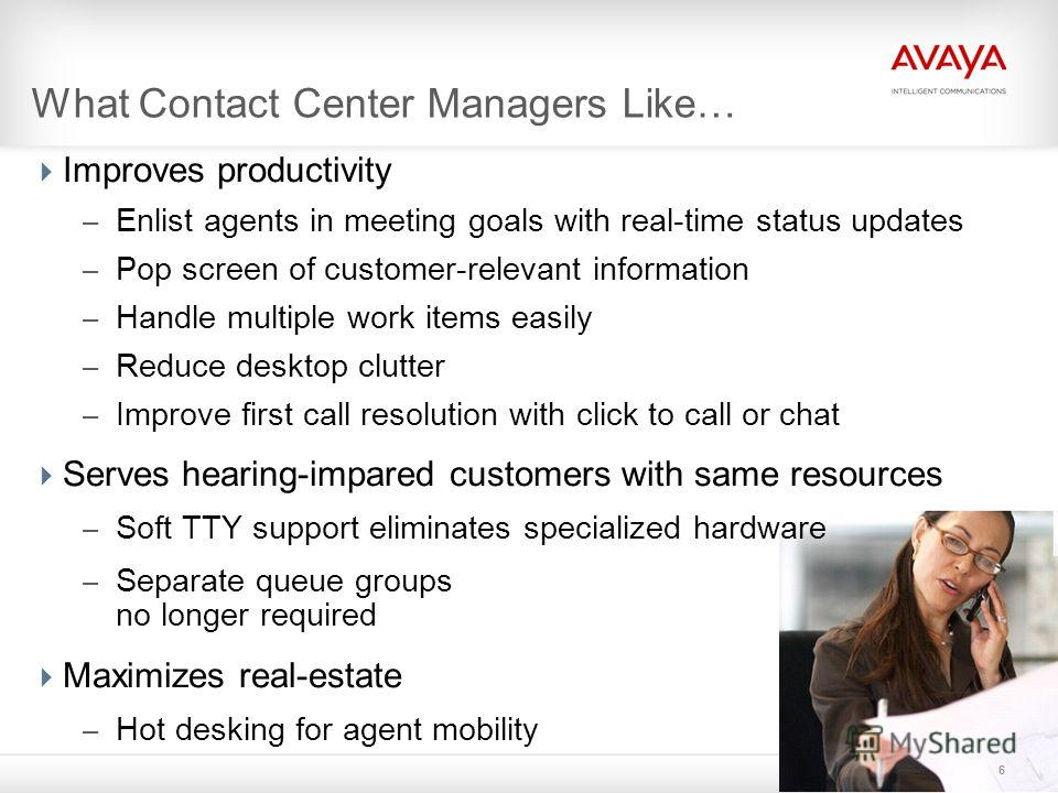 6 What Contact Center Managers Like… Improves productivity – Enlist agents in meeting goals with real-time status updates – Pop screen of customer-relevant information – Handle multiple work items easily – Reduce desktop clutter – Improve first call