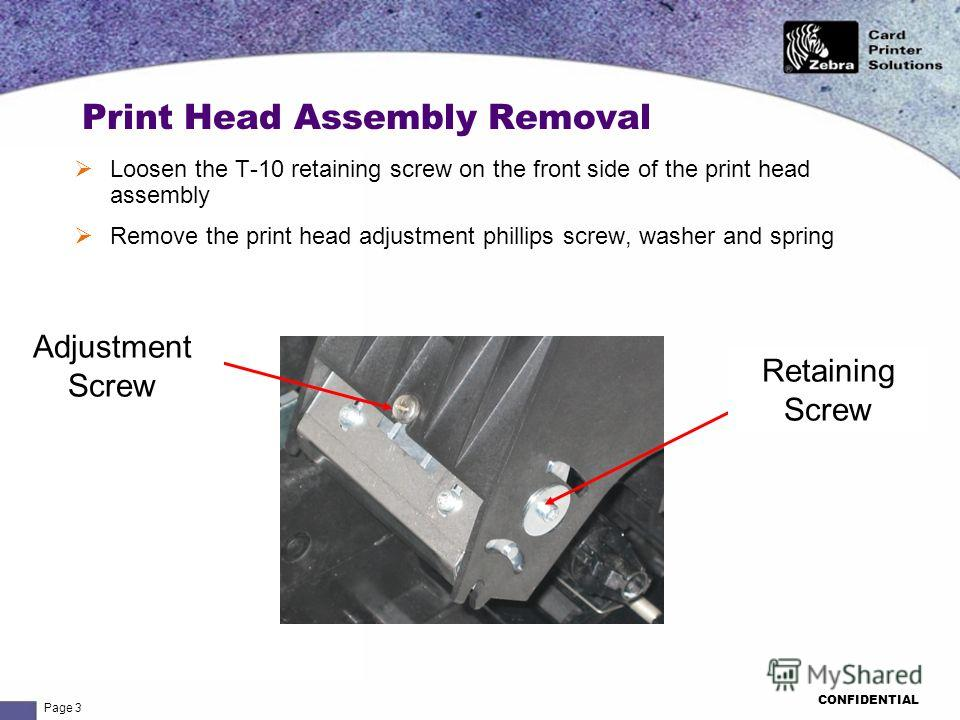 Page 3 CONFIDENTIAL Print Head Assembly Removal Loosen the T-10 retaining screw on the front side of the print head assembly Remove the print head adjustment phillips screw, washer and spring Adjustment Screw Retaining Screw