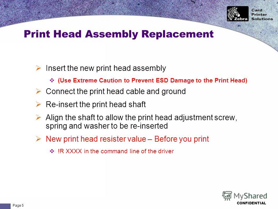 Page 5 CONFIDENTIAL Insert the new print head assembly (Use Extreme Caution to Prevent ESD Damage to the Print Head) Connect the print head cable and ground Re-insert the print head shaft Align the shaft to allow the print head adjustment screw, spri