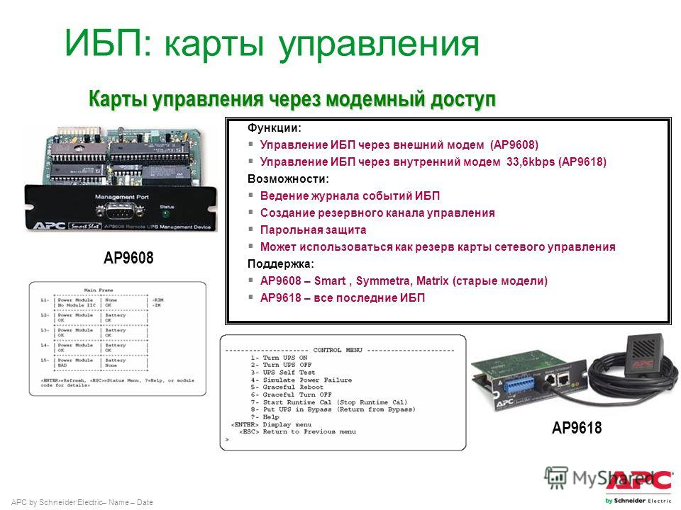 APC by Schneider Electric– Name – Date Функции: Управление ИБП через внешний модем (AP9608) Управление ИБП через внутренний модем 33,6kbps (AP9618) Возможности: Ведение журнала событий ИБП Создание резервного канала управления Парольная защита Может