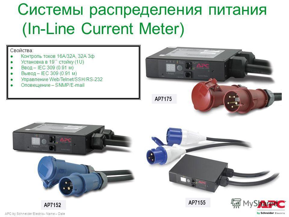 APC by Schneider Electric– Name – Date AP7175 AP7152 AP7155 Свойства: Контроль токов 16А/32А, 32А 3 ф Установка в 19`` стойку (1U) Ввод – IEC 309 (0.91 м) Вывод – IEC 309 (0.91 м) Управление Web/Telnet/SSH/RS-232 Оповещение – SNMP/E-mail Системы расп