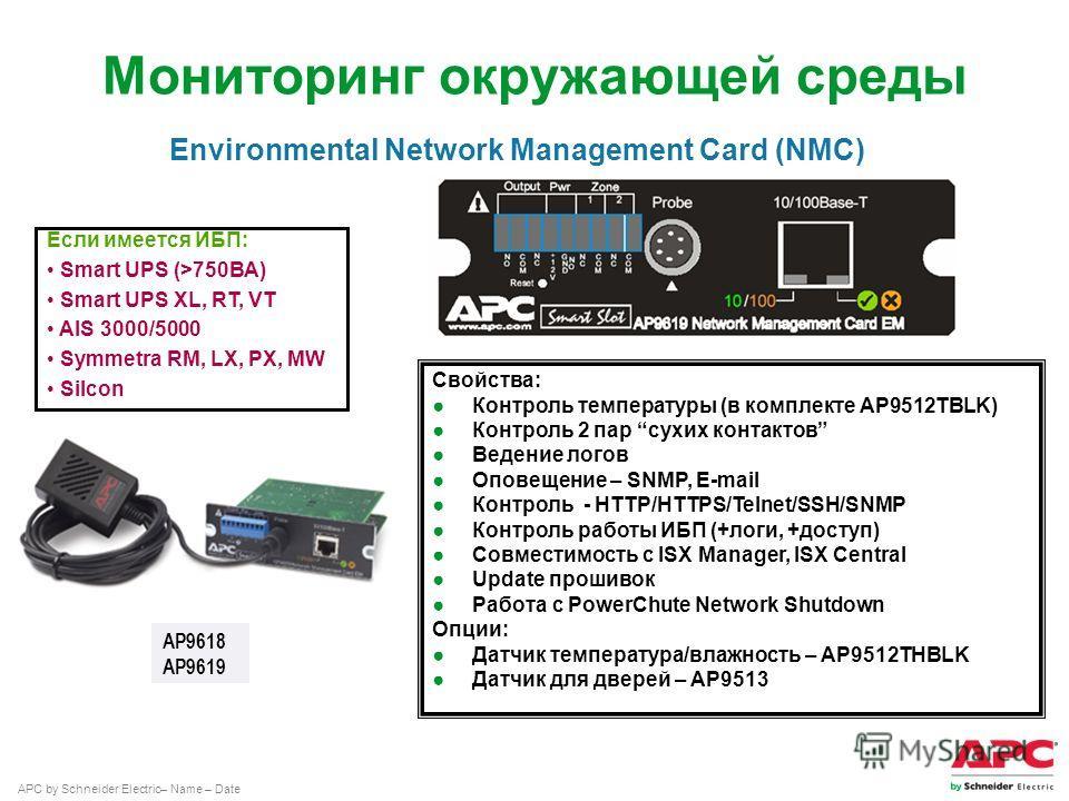 APC by Schneider Electric– Name – Date Мониторинг окружающей среды Если имеется ИБП: Smart UPS (>750ВА) Smart UPS XL, RT, VT AIS 3000/5000 Symmetra RM, LX, PX, MW Silcon AP9618 AP9619 Свойства: Контроль температуры (в комплекте AP9512TBLK) Контроль 2