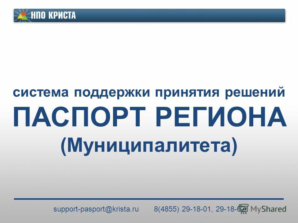 система поддержки принятия решений ПАСПОРТ РЕГИОНА (Муниципалитета) support-pasport@krista.ru 8(4855) 29-18-01, 29-18-02