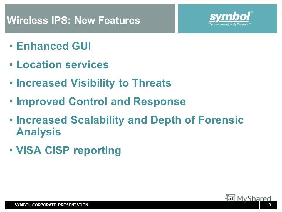 13SYMBOL CORPORATE PRESENTATION Wireless IPS: New Features Enhanced GUI Location services Increased Visibility to Threats Improved Control and Response Increased Scalability and Depth of Forensic Analysis VISA CISP reporting