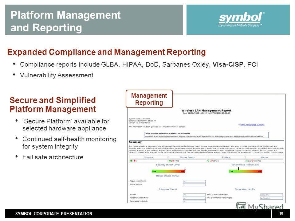 19SYMBOL CORPORATE PRESENTATION Expanded Compliance and Management Reporting Compliance reports include GLBA, HIPAA, DoD, Sarbanes Oxley, Visa-CISP, PCI Vulnerability Assessment Platform Management and Reporting Secure and Simplified Platform Managem