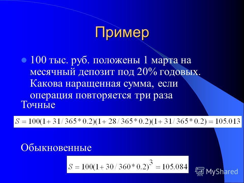 Пример 100 тыс. руб. положены 1 марта на месячный депозит под 20% годовых. Какова наращенная сумма, если операция повторяется три раза Точные Обыкновенные