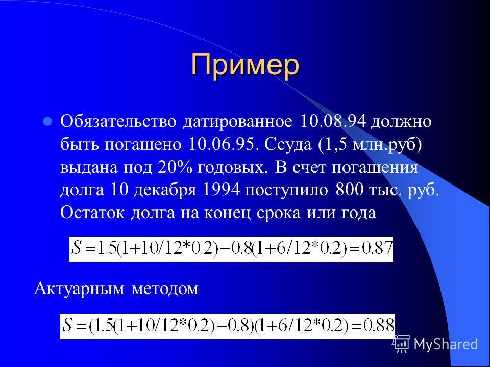 Пример Обязательство датированное 10.08.94 должно быть погашено 10.06.95. Ссуда (1,5 млн.руб) выдана под 20% годовых. В счет погашения долга 10 декабря 1994 поступило 800 тыс. руб. Остаток долга на конец срока или года Актуарным методом