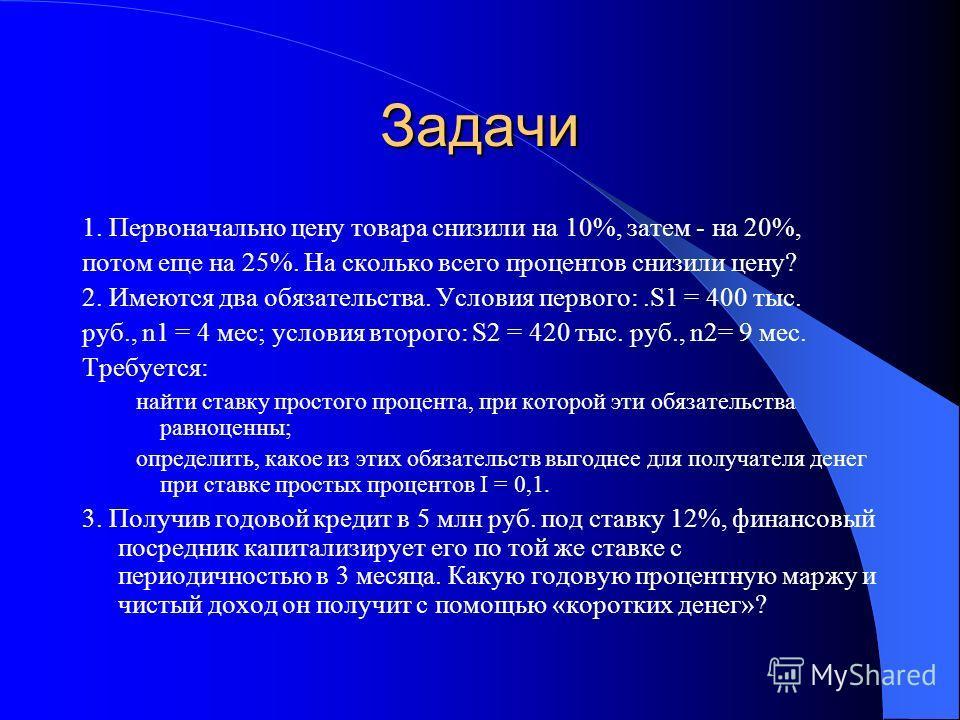 Задачи 1. Первоначально цену товара снизили на 10%, затем - на 20%, потом еще на 25%. На сколько всего процентов снизили цену? 2. Имеются два обязательства. Условия первого:.S1 = 400 тыс. руб., n1 = 4 мес; условия второго: S2 = 420 тыс. руб., n2= 9 м