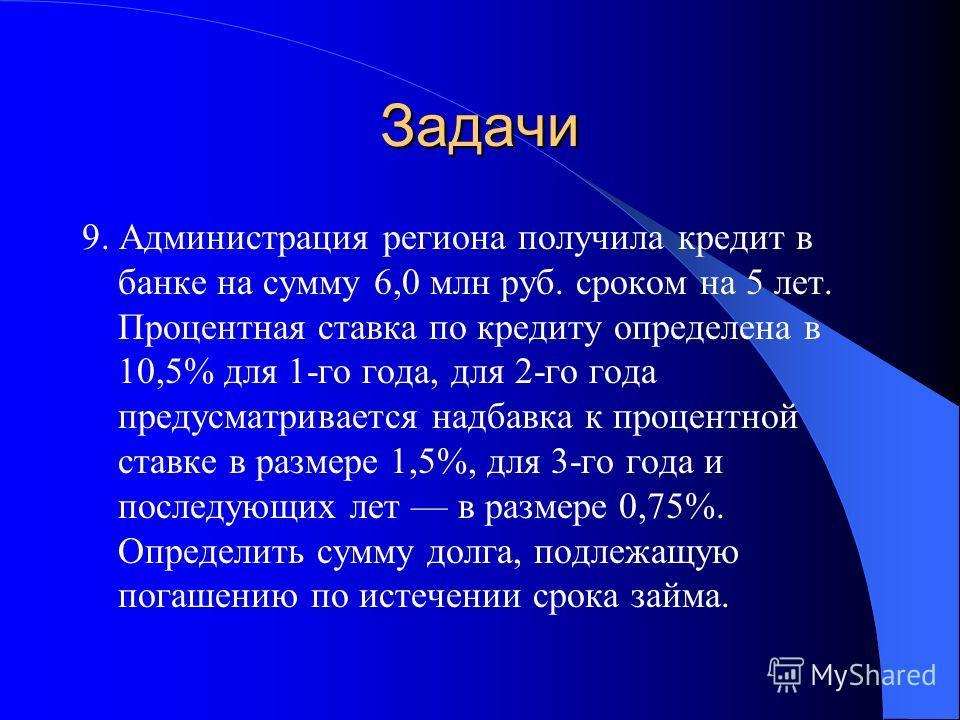 Задачи 9. Администрация региона получила кредит в банке на сумму 6,0 млн руб. сроком на 5 лет. Процентная ставка по кредиту определена в 10,5% для 1-го года, для 2-го года предусматривается надбавка к процентной ставке в размере 1,5%, для 3-го года и