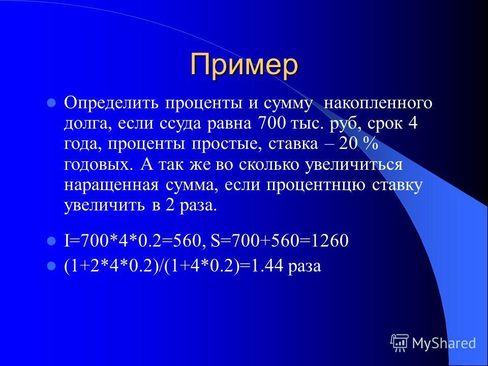 Пример Определить проценты и сумму накопленного долга, если ссуда равна 700 тыс. руб, срок 4 года, проценты простые, ставка – 20 % годовых. А так же во сколько увеличиться наращенная сумма, если процентную ставку увеличить в 2 раза. I=700*4*0.2=560,