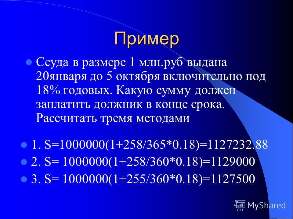 Пример Ссуда в размере 1 млн.руб выдана 20 января до 5 октября включительно под 18% годовых. Какую сумму должен заплатить должник в конце срока. Рассчитать тремя методами 1. S=1000000(1+258/365*0.18)=1127232.88 2. S= 1000000(1+258/360*0.18)=1129000 3