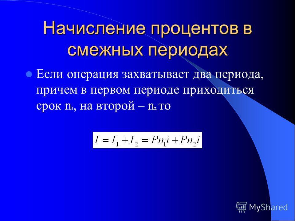 Начисление процентов в смежных периодах Если операция захватывает два периода, причем в первом периоде приходиться срок n 1, на второй – n 2, то