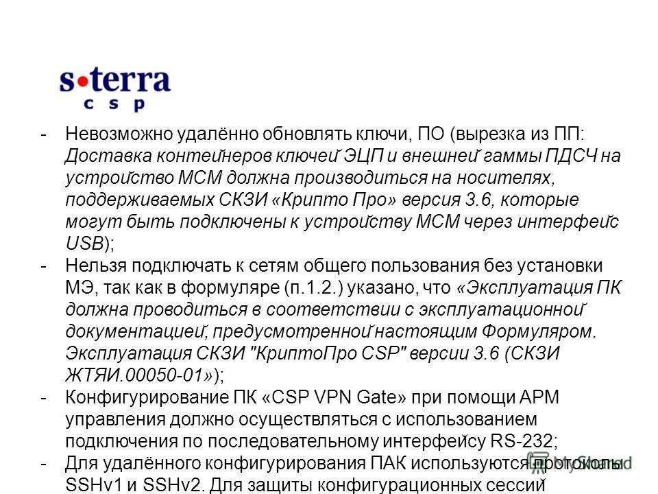 -Невозможно удалённо обновлять ключи, ПО (вырезка из ПП: Доставка контеи ̆ неров ключей ̆ ЭЦП и внешней ̆ гаммы ПДСЧ на устрой ̆ ство МСМ должна производиться на носителях, поддерживаемых СКЗИ «Крипто Про» версия 3.6, которые могут быть подключены к