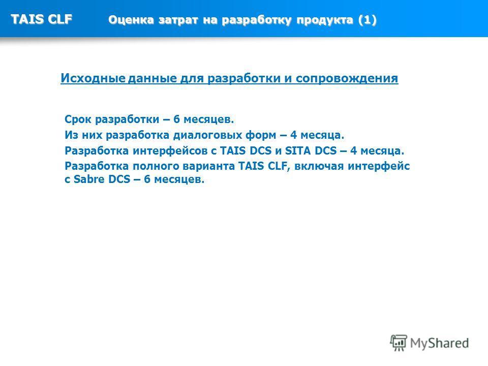 TAIS CLF Оценка затрат на разработку продукта (1) Срок разработки – 6 месяцев. Из них разработка диалоговых форм – 4 месяца. Разработка интерфейсов с TAIS DCS и SITA DCS – 4 месяца. Разработка полного варианта TAIS CLF, включая интерфейс с Sabre DCS