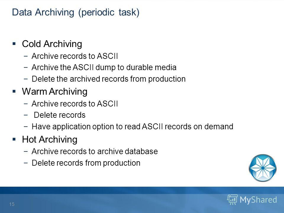 Data Archiving (periodic task) Cold Archiving Archive records to ASCII Archive the ASCII dump to durable media Delete the archived records from production Warm Archiving Archive records to ASCII Delete records Have application option to read ASCII re