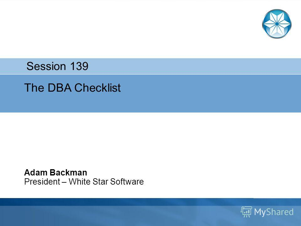 The DBA Checklist Adam Backman President – White Star Software Session 139