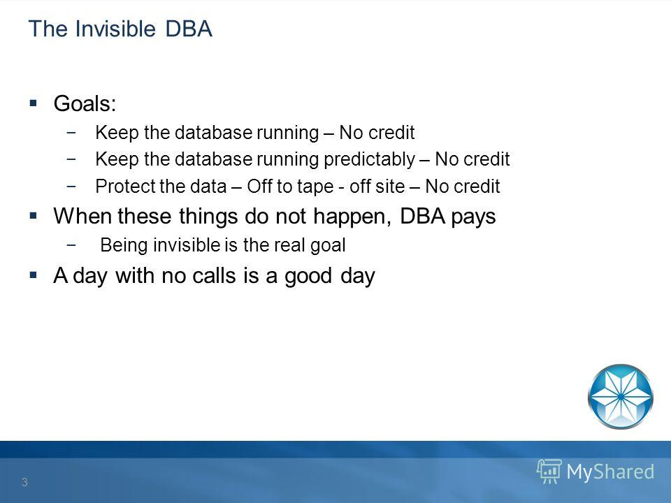 The Invisible DBA Goals: Keep the database running – No credit Keep the database running predictably – No credit Protect the data – Off to tape - off site – No credit When these things do not happen, DBA pays Being invisible is the real goal A day wi