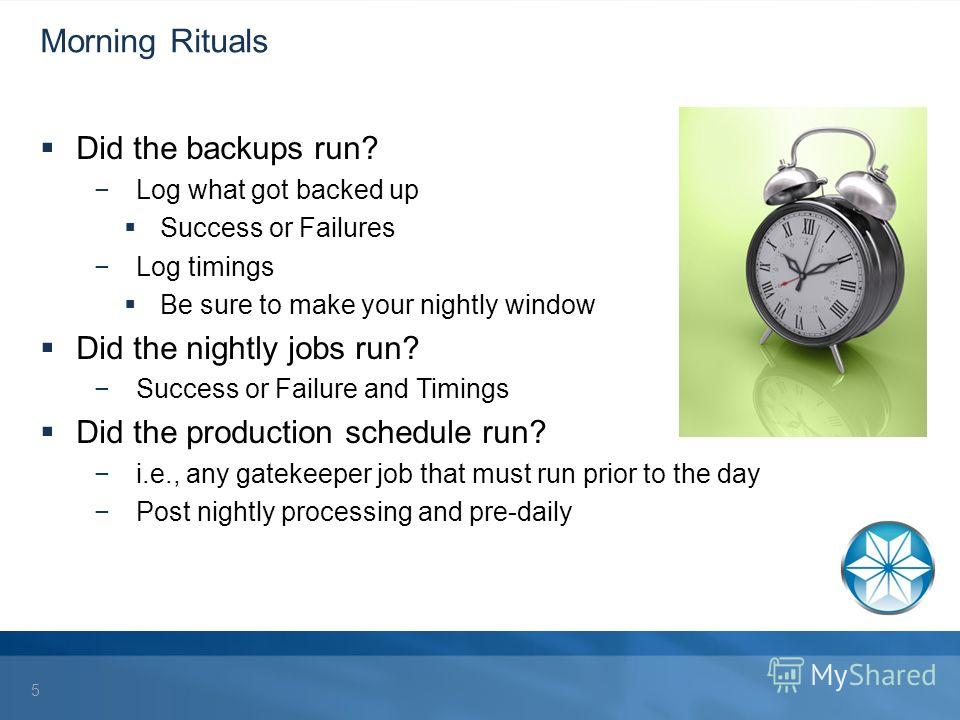 Morning Rituals Did the backups run? Log what got backed up Success or Failures Log timings Be sure to make your nightly window Did the nightly jobs run? Success or Failure and Timings Did the production schedule run? i.e., any gatekeeper job that mu
