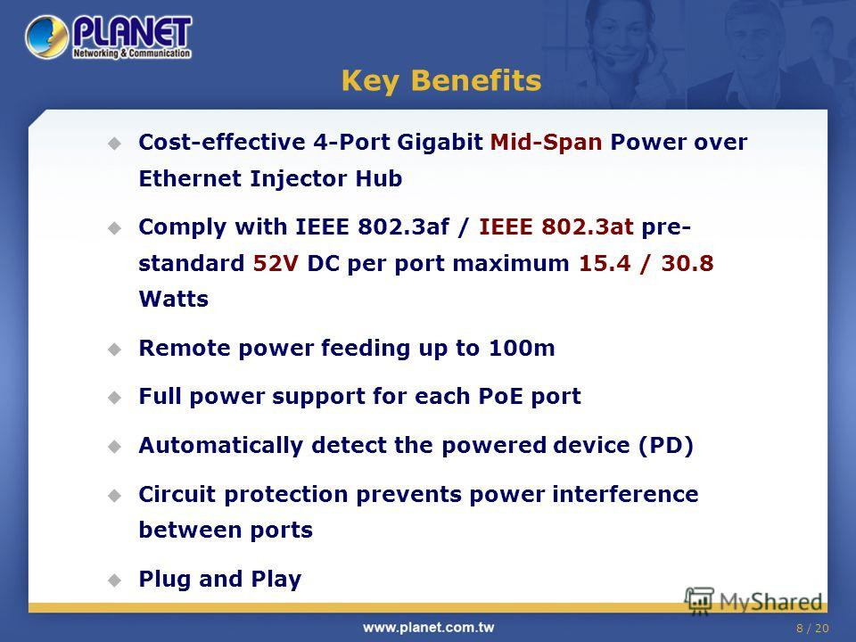 8 / 20 Key Benefits Cost-effective 4-Port Gigabit Mid-Span Power over Ethernet Injector Hub Comply with IEEE 802.3af / IEEE 802.3at pre- standard 52V DC per port maximum 15.4 / 30.8 Watts Remote power feeding up to 100m Full power support for each Po